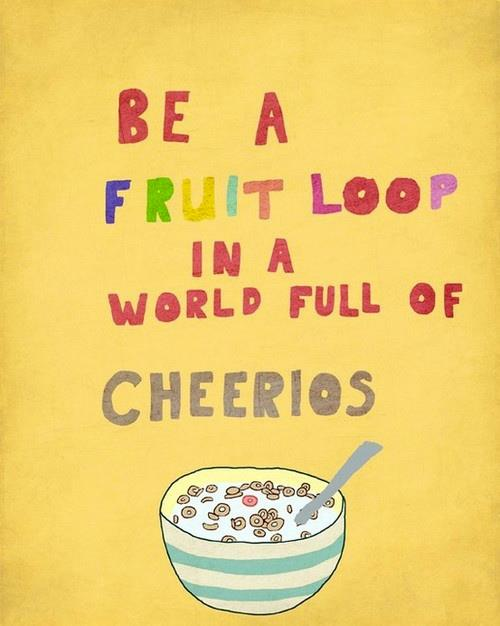 Today, be a Fruit Loop in a world full of Cheerios (n_n)